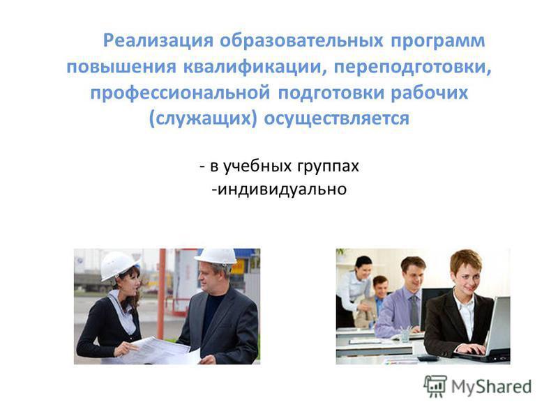 Реализация образовательных программ повышения квалификации, переподготовки, профессиональной подготовки рабочих (служащих) осуществляется - в учебных группах -индивидуально