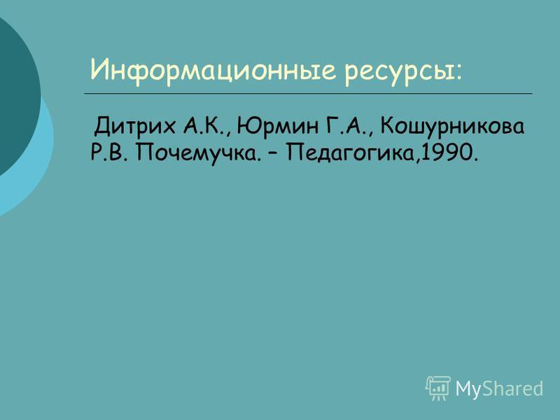 Информационные ресурсы : Дитрих А.К., Юрмин Г.А., Кошурникова Р.В. Почемучка. – Педагогика,1990.