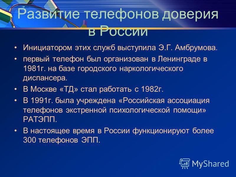 Развитие телефонов доверия в России Инициатором этих служб выступила Э.Г. Амбрумова. первый телефон был организован в Ленинграде в 1981 г. на базе городского наркологического диспансера. В Москве «ТД» стал работать с 1982 г. В 1991 г. была учреждена