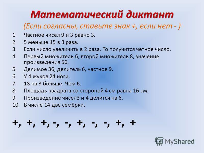 Математический диктант Математический диктант (Если согласны, ставьте знак +, если нет - ) 1. Частное чисел 9 и 3 равно 3. 2.5 меньше 15 в 3 раза. 3. Если число увеличить в 2 раза. То получится четное число. 4. Первый множитель 6, второй множитель 8,