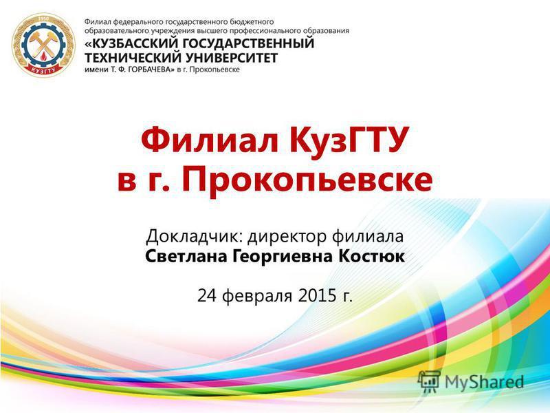 Докладчик: директор филиала Светлана Георгиевна Костюк 24 февраля 2015 г. Филиал КузГТУ в г. Прокопьевске