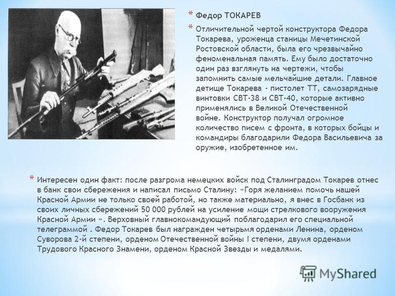 * Федор ТОКАРЕВ * Отличительной чертой конструктора Федора Токарева, уроженца станицы Мечетинской Ростовской области, была его чрезвычайно феноменальная память. Ему было достаточно один раз взглянуть на чертежи, чтобы запомнить самые мельчайшие детал
