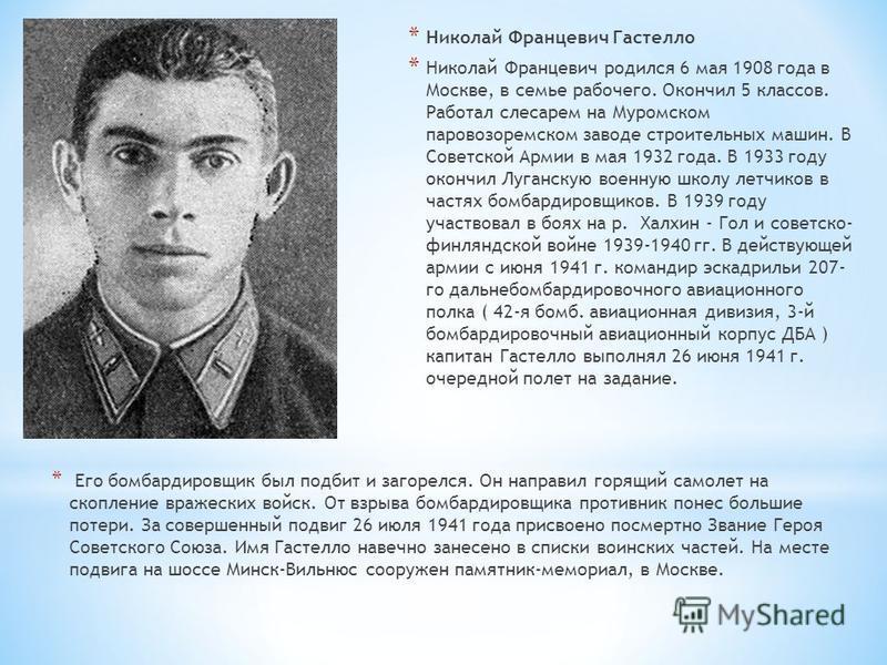* Николай Францевич Гастелло * Николай Францевич родился 6 мая 1908 года в Москве, в семье рабочего. Окончил 5 классов. Работал слесарем на Муромском паровозоремском заводе строительных машин. В Советской Армии в мая 1932 года. В 1933 году окончил Лу