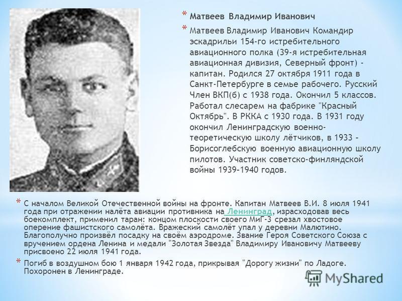 * Матвеев Владимир Иванович * Матвеев Владимир Иванович Командир эскадрильи 154-го истребительного авиационного полка (39-я истребительная авиационная дивизия, Северный фронт) - капитан. Родился 27 октября 1911 года в Санкт-Петербурге в семье рабочег