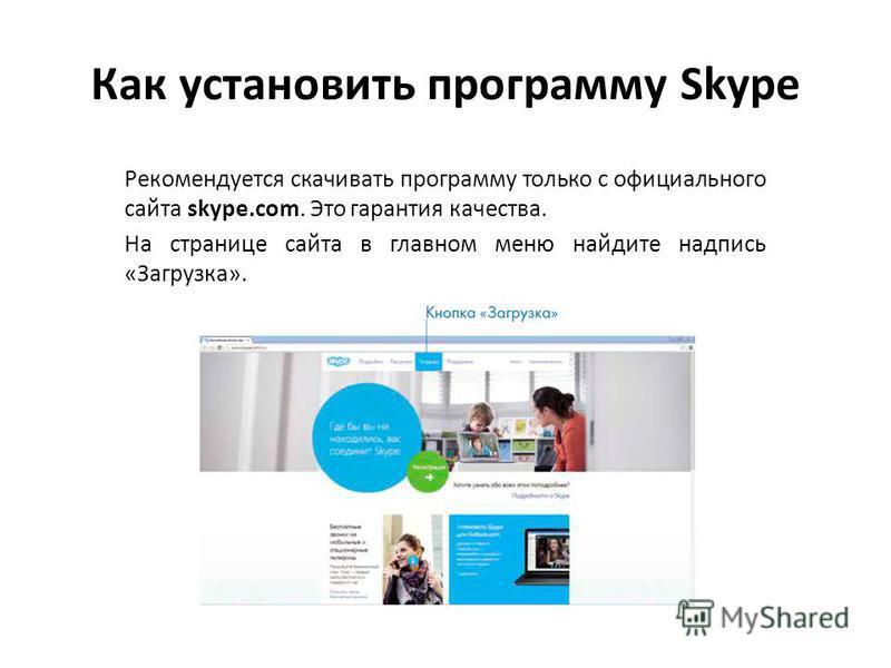 Как установить программу Skype Рекомендуется скачивать программу только с официального сайта skype.com. Это гарантия качества. На странице сайта в главном меню найдите надпись «Загрузка».