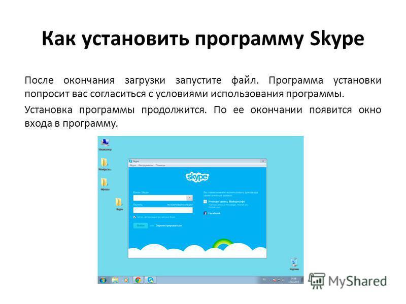 Как установить программу Skype После окончания загрузки запустите файл. Программа установки попросит вас согласиться с условиями использования программы. Установка программы продолжится. По ее окончании появится окно входа в программу.