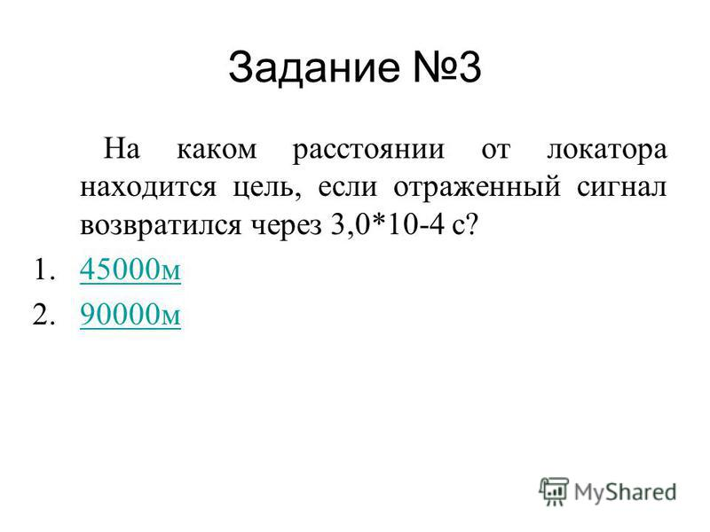 Задание 3 На каком расстоянии от локатора находится цель, если отраженный сигнал возвратился через 3,0*10-4 с? 1.45000 м 45000 м 2.90000 м 90000 м
