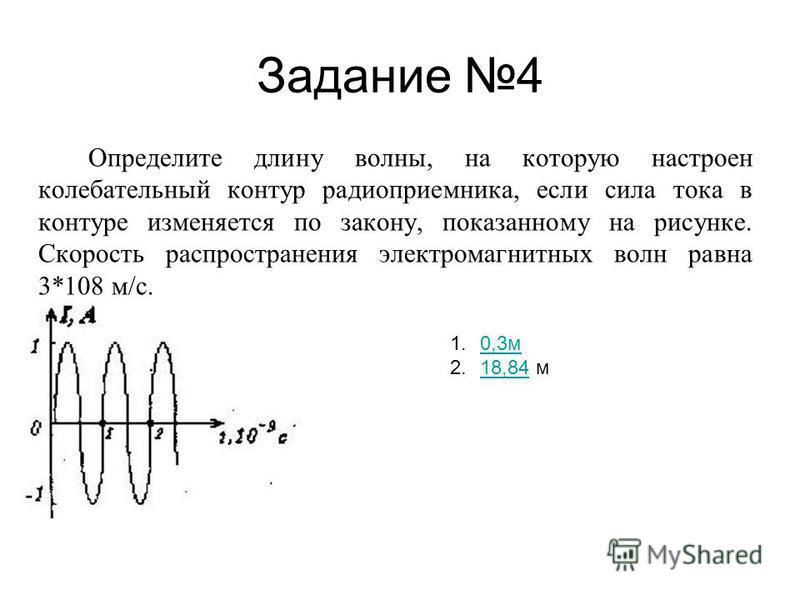Задание 4 Определите длину волны, на которую настроен колебательный контур радиоприемника, если сила тока в контуре изменяется по закону, показанному на рисунке. Скорость распространения электромагнитных волн равна 3*108 м/с. 1.0,3 м 0,3 м 2.18,84 м