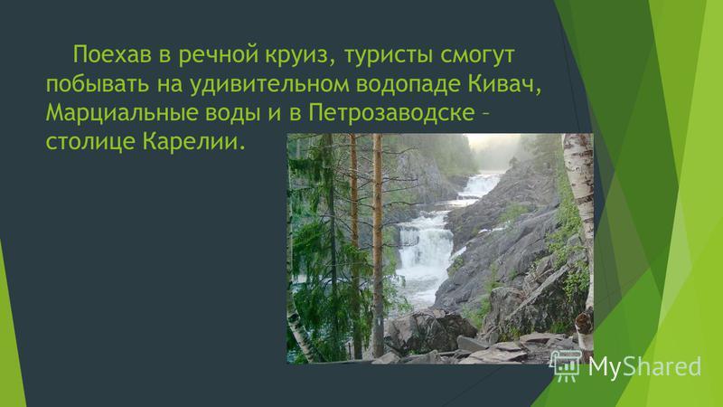 Поехав в речной круиз, туристы смогут побывать на удивительном водопаде Кивач, Марциальные воды и в Петрозаводске – столице Карелии.