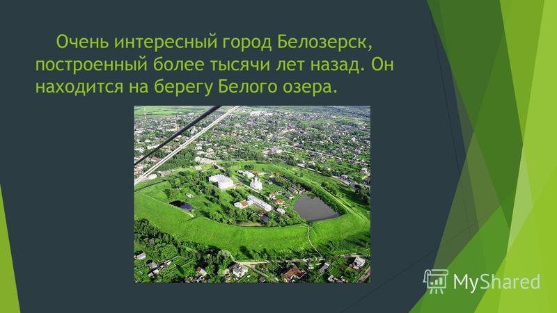 Очень интересный город Белозерск, построенный более тысячи лет назад. Он находится на берегу Белого озера.