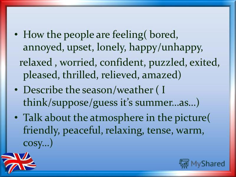 How the people are feeling( bored, annoyed, upset, lonely, happy/unhappy, relaxed, worried, confident, puzzled, exited, pleased, thrilled, relieved, amazed) Describe the season/weather ( I think/suppose/guess its summer…as…) Talk about the atmosphere