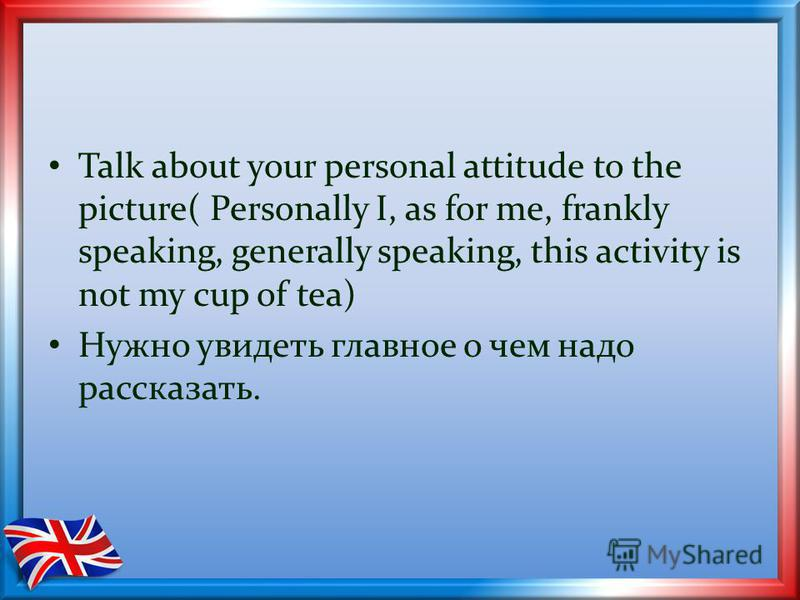 Talk about your personal attitude to the picture( Personally I, as for me, frankly speaking, generally speaking, this activity is not my cup of tea) Нужно увидеть главное о чем надо рассказать.