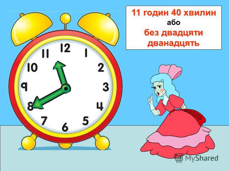 11 годин 40 хвилин без двадцяти дванадцять 11 годин 40 хвилин або без двадцяти дванадцять