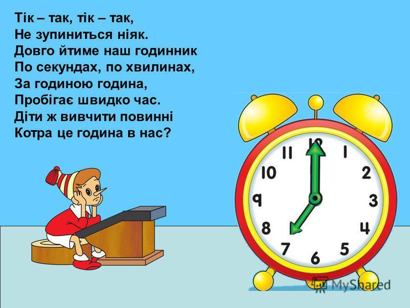 Тік – так, тік – так, Не зупиниться ніяк. Довго йтиме наш годинник По секундах, по хвилинах, За годиною година, Пробігає швидко час. Діти ж вивчити повинні Котра це година в нас?