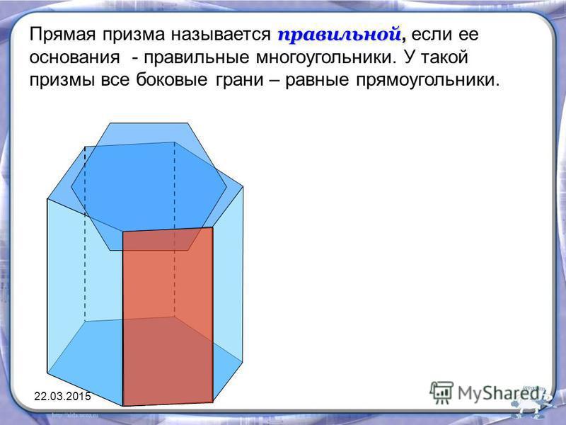 правильной, Прямая призма называется правильной, если ее основания - правильные многоугольники. У такой призмы все боковые грани – равные прямоугольники. 22.03.2015
