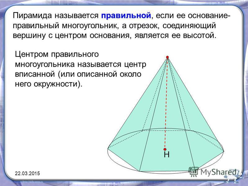 Н правильной Пирамида называется правильной, если ее основание- правильный многоугольник, а отрезок, соединяющий вершину с центром основания, является ее высотой. Центром правильного многоугольника называется центр вписанной (или описанной около него