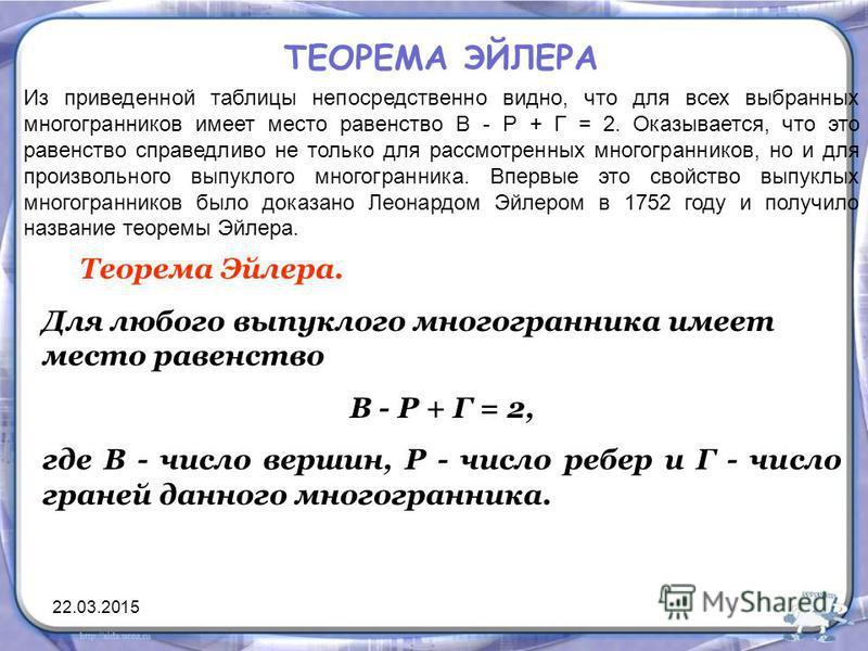 ТЕОРЕМА ЭЙЛЕРА Из приведенной таблицы непосредственно видно, что для всех выбранных многогранников имеет место равенство В - Р + Г = 2. Оказывается, что это равенство справедливо не только для рассмотренных многогранников, но и для произвольного выпу