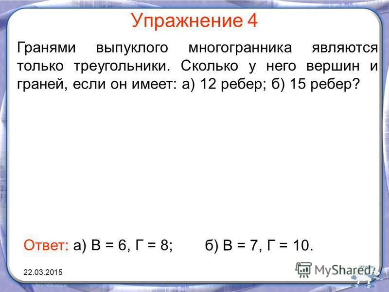 Упражнение 4 Гранями выпуклого многогранника являются только треугольники. Сколько у него вершин и граней, если он имеет: а) 12 ребер; б) 15 ребер? Ответ: а) В = 6, Г = 8; б) В = 7, Г = 10. 22.03.2015