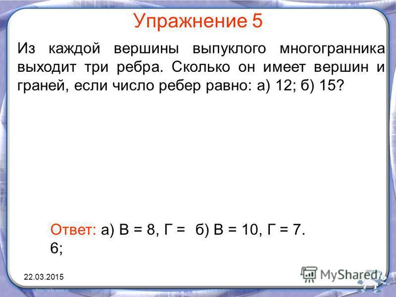 Упражнение 5 Из каждой вершины выпуклого многогранника выходит три ребра. Сколько он имеет вершин и граней, если число ребер равно: а) 12; б) 15? Ответ: а) В = 8, Г = 6; б) В = 10, Г = 7. 22.03.2015