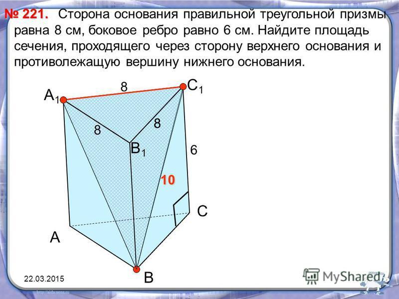 Сторона основания правильной треугольной призмы равна 8 см, боковое ребро равно 6 см. Найдите площадь сечения, проходящего через сторону верхнего основания и противолежащую вершину нижнего основания. 221. 221. А В С С1С1 В1В1 А1А1 8 6 8 8 8 10 22.03.