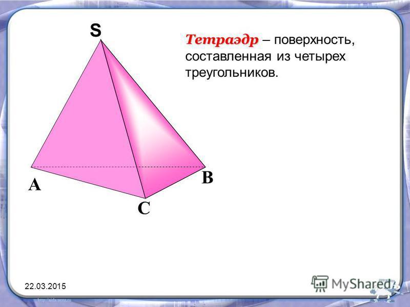 Тетраэдр Тетраэдр – поверхность, составленная из четырех треугольников. С А В SS 22.03.2015