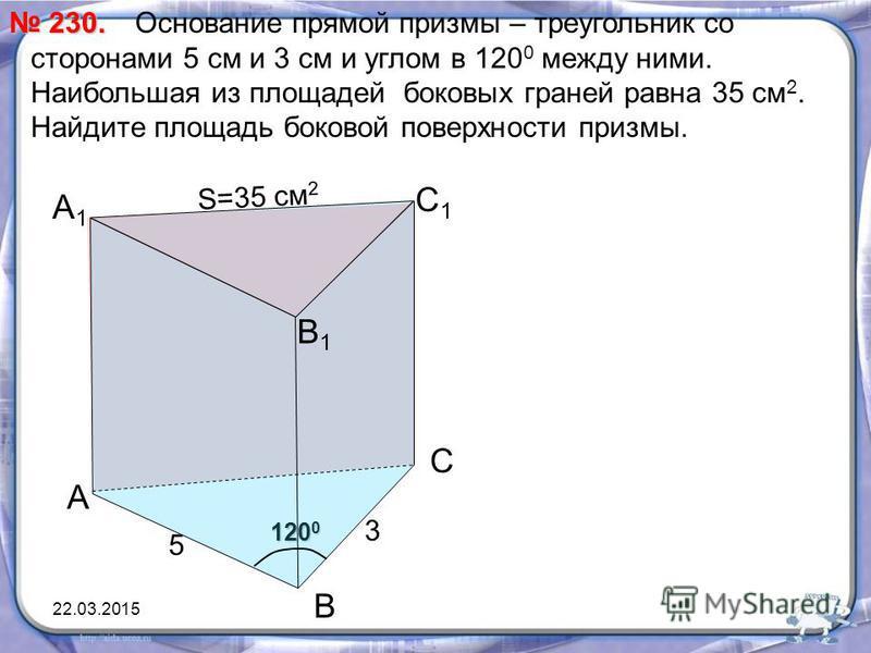 120 0 А1А1 Основание прямой призмы – треугольник со сторонами 5 см и 3 см и углом в 120 0 между ними. Наибольшая из площадей боковых граней равна 35 см 2. Найдите площадь боковой поверхности призмы. 230. 230. А В С С1С1 В1В1 3 5 S=35 см 2 22.03.2015