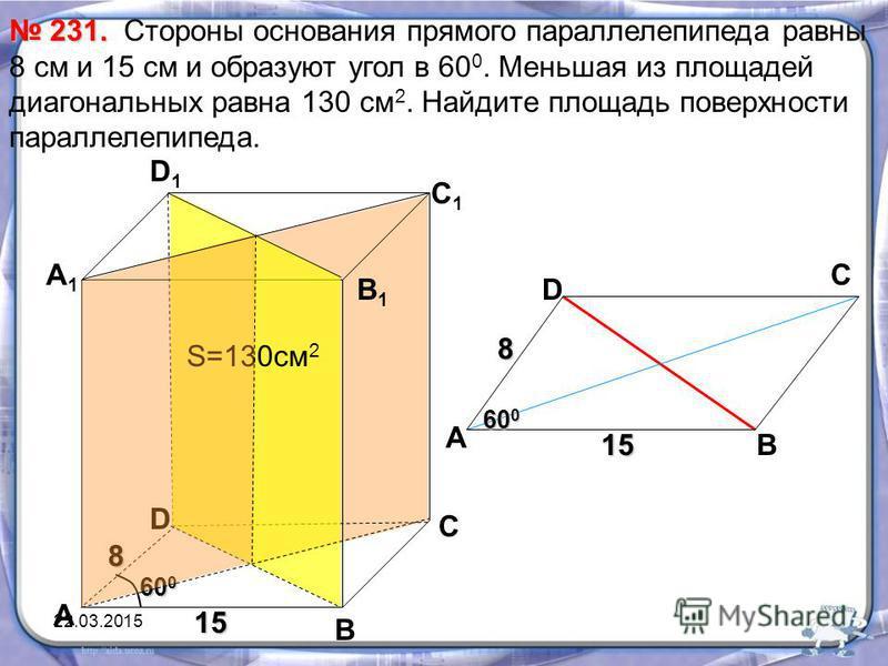 Стороны основания прямого парольлелепипеда равны 8 см и 15 см и образуют угол в 60 0. Меньшая из площадей диагональных равна 130 см 2. Найдите площадь поверхности парольлелепипеда. 231. 231. В С А1А1 D1D1 С1С1 В1В1 D 8 15 60 0 S=130 см 2 А А 8 15 60