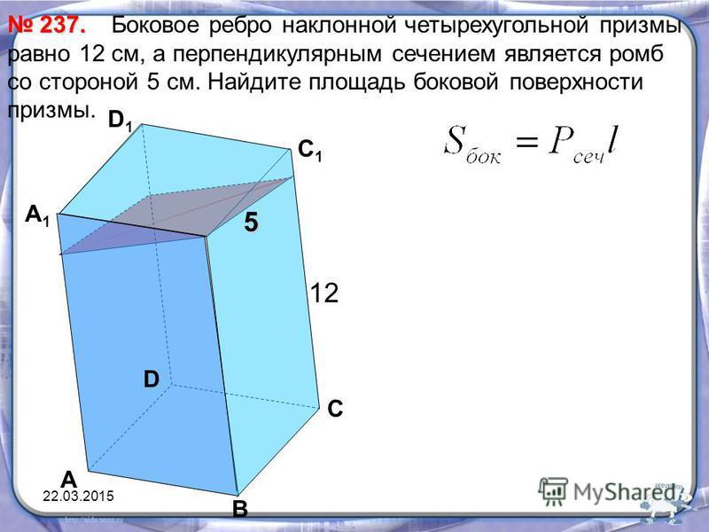 Боковое ребро наклонной четырехугольной призмы равно 12 см, а перпендикулярным сечением является ромб со стороной 5 см. Найдите площадь боковой поверхности призмы. 237. 237. А В С D А1А1 D1D1 С 1 12 5 22.03.2015