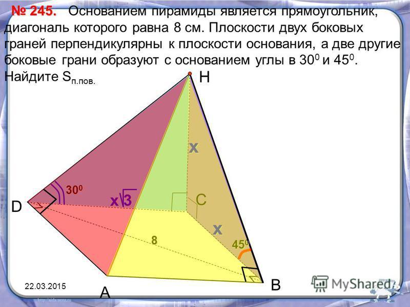 Основанием пирамиды является прямоугольник, диагональ которого равна 8 см. Плоскости двух боковых граней перпендикулярны к плоскости основания, а две другие боковые грани образуют с основанием углы в 30 0 и 45 0. Найдите S п.пов. А D Н 245. 245. x В