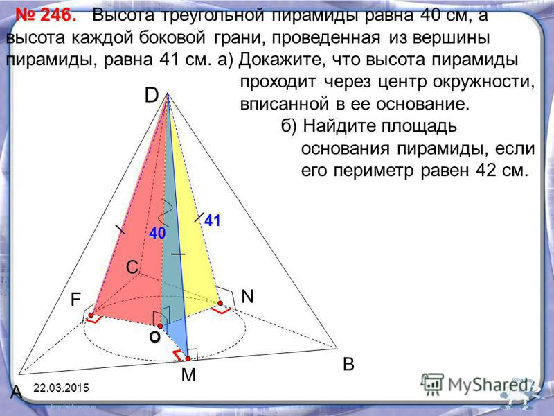 А В С D M F Высота треугольной пирамиды равна 40 см, а высота каждой боковой грани, проведенная из вершины пирамиды, равна 41 см. а) Докажите, что высота пирамиды проходит через центр окружности, вписанной в ее основание. б) Найдите площадь основания