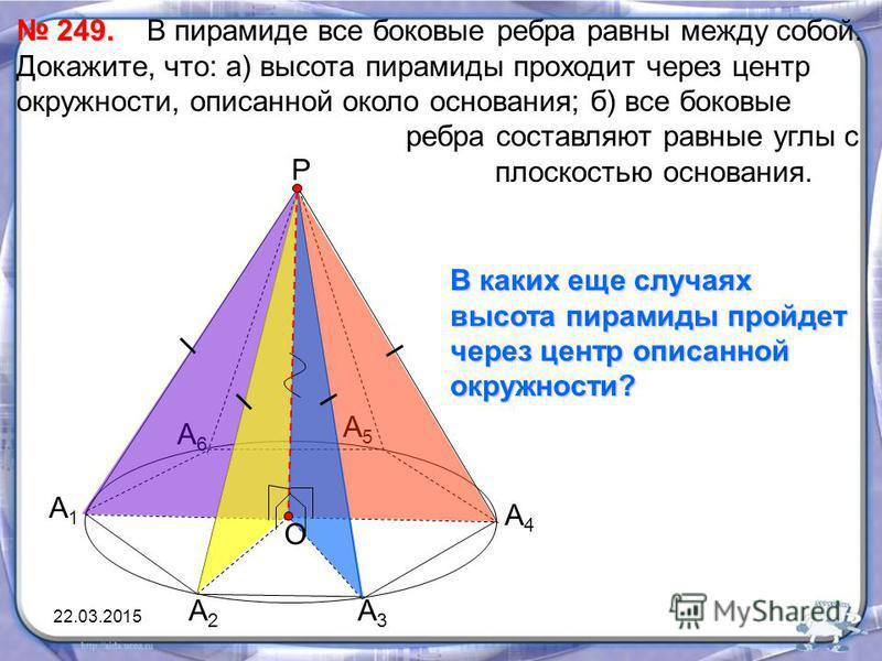 249. 249. В пирамиде все боковые ребра равны между собой. Докажите, что: а) высота пирамиды проходит через центр окружности, описанной около основания; б) все боковые ребра составляют равные углы с плоскостью основания. А1А1 А2А2 А3А3 А4А4 А5А5 А6А6