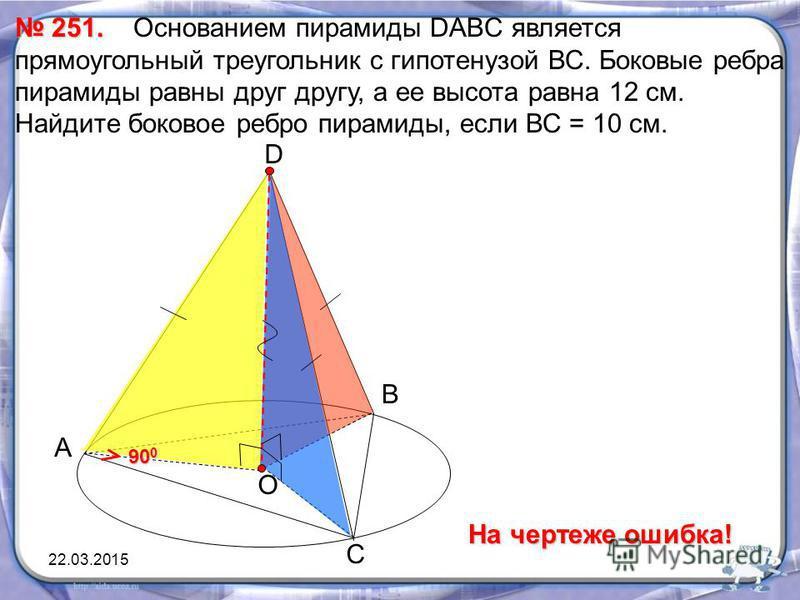 А 251. 251. Основанием пирамиды DABC является прямоугольный треугольник с гипотенузой ВС. Боковые ребра пирамиды равны друг другу, а ее высота равна 12 см. Найдите боковое ребро пирамиды, если ВС = 10 см. В С D О 90 0 На чертеже ошибка! 22.03.2015