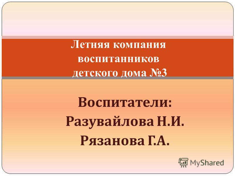 Воспитатели : Разувайлова Н. И. Рязанова Г. А. Летняя компания воспитанников детского дома 3