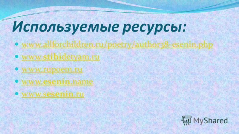 Используемые ресурсы: www.allforchildren.ru/poetry/author38-esenin.php www.stihidetyam.ru www.stihidetyam.ru www.rupoem.ru www.esenin.name www.esenin.name www.sesenin.ru www.sesenin.ru