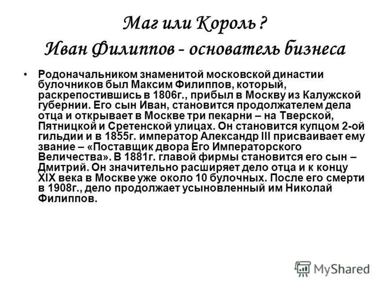 Маг или Король ? Иван Филиппов - основатель бизнеса Родоначальником знаменитой московской династии булочников был Максим Филиппов, который, раскрепостившись в 1806 г., прибыл в Москву из Калужской губернии. Его сын Иван, становится продолжателем дела