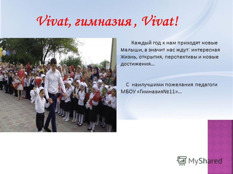 Vivat, гимназия, Vivat! Каждый год к нам приходят новые малыши, а значит нас ждут : интересная жизнь, открытия, перспективы и новые достижения… С наилучшими пожелания педагоги МБОУ «Гимназия 11»…