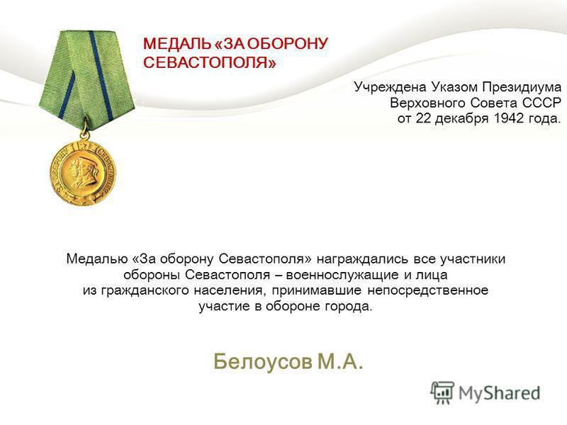 Учреждена Указом Президиума Верховного Совета СССР от 22 декабря 1942 года. Белоусов М.А. Медалью «За оборону Севастополя» награждались все участники обороны Севастополя – военнослужащие и лица из гражданского населения, принимавшие непосредственное