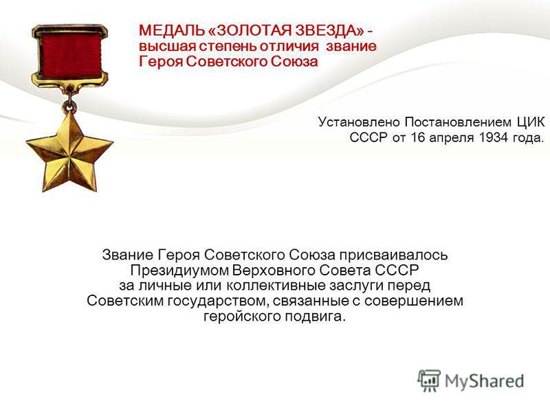 Звание Героя Советского Союза присваивалось Президиумом Верховного Совета СССР за личные или коллективные заслуги перед Советским государством, связанные с совершением геройского подвига. МЕДАЛЬ «ЗОЛОТАЯ ЗВЕЗДА» - высшая степень отличия звание Героя