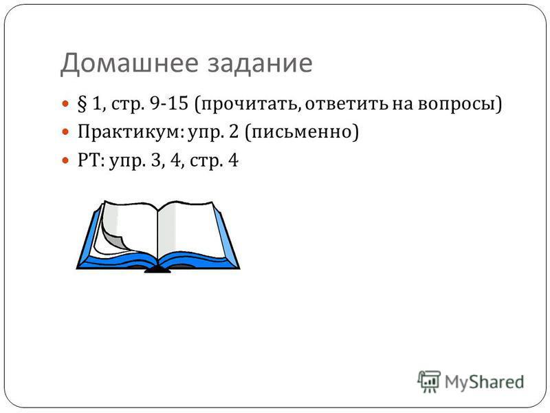 Домашнее задание § 1, стр. 9-15 ( прочитать, ответить на вопросы ) Практикум : упр. 2 ( письменно ) РТ : упр. 3, 4, стр. 4