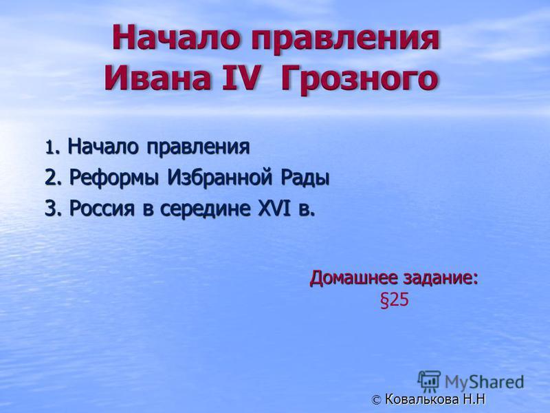 1. Начало правления 2. Реформы Избранной Рады 3. Россия в середине XVI в. Домашнее задание: §25 Ковалькова Н.Н ©