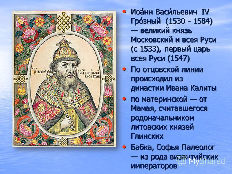 Иоа́нн Васи́льевич IV Гро́зный (1530 - 1584) великий князь Московский и всея Руси (с 1533), первый царь всея Руси (1547) Иоа́нн Васи́льевич IV Гро́зный (1530 - 1584) великий князь Московский и всея Руси (с 1533), первый царь всея Руси (1547) По отцов