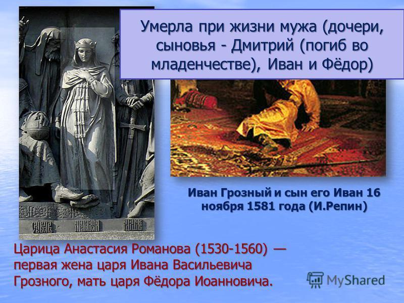 Царица Анастасия Романова (1530-1560) первая жена царя Ивана Васильевича Грозного, мать царя Фёдора Иоанновича. Иван Грозный и сын его Иван 16 ноября 1581 года (И.Репин) Умерла при жизни мужа (дочери, сыновья - Дмитрий (погиб во младенчестве), Иван и