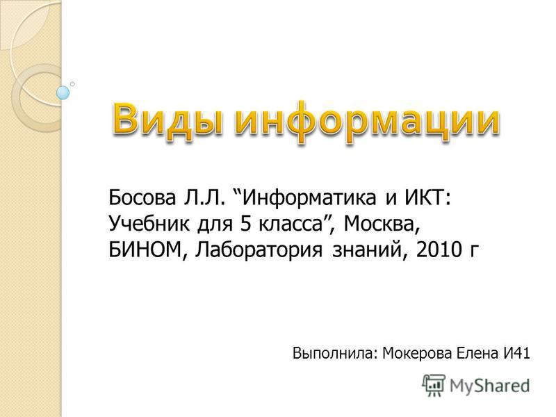Выполнила: Мокерова Елена И41 Босова Л.Л. Информатика и ИКТ: Учебник для 5 класса, Москва, БИНОМ, Лаборатория знаний, 2010 г