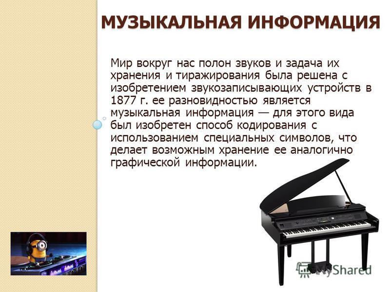 МУЗЫКАЛЬНАЯ ИНФОРМАЦИЯ Мир вокруг нас полон звуков и задача их хранения и тиражирования была решена с изобретением звукозаписывающих устройств в 1877 г. ее разновидностью является музыкальная информация для этого вида был изобретен способ кодирования