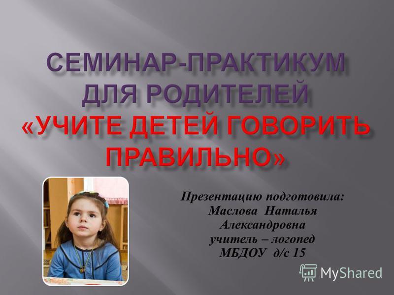 Презентацию подготовила : Маслова Наталья Александровна учитель – логопед МБДОУ д / с 15