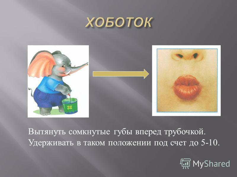 Вытянуть сомкнутые губы вперед трубочкой. Удерживать в таком положении под счет до 5-10.