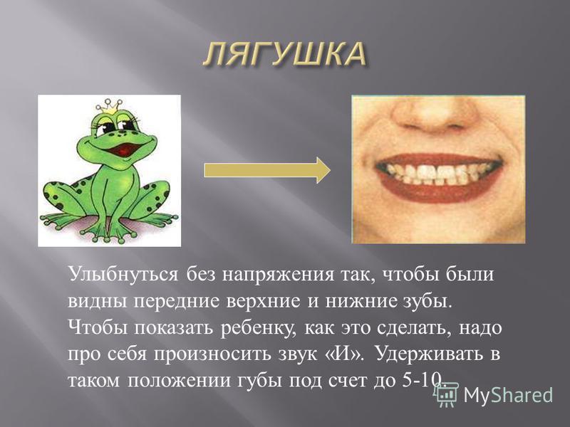 Улыбнуться без напряжения так, чтобы были видны передние верхние и нижние зубы. Чтобы показать ребенку, как это сделать, надо про себя произносить звук « И ». Удерживать в таком положении губы под счет до 5-10.