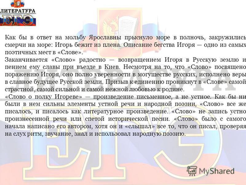 Заканчивается «Слово» радостно возвращением Игоря в Русскую землю и пением ему славы при въезде в Киев. Несмотря на то, что «Слово» посвящено поражению Игоря, оно полно уверенности в могуществе русских, исполнено веры в славное будущее Русской земли