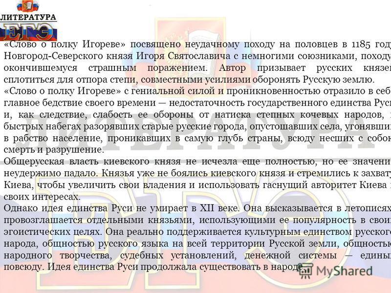 «Слово о полку Игореве» посвящено неудачному походу на половцев в 1185 году Новгород-Северского князя Игоря Святославича с немногими союзниками, походу, окончившемуся страшным поражением. Автор призывает русских князей сплотиться для отпора степи, с