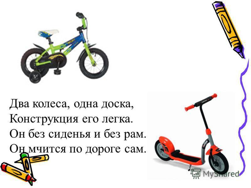Два колеса, одна доска, Конструкция его легка. Он без сиденья и без рам. Он мчится по дороге сам.